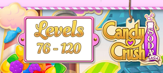 Candy Crush Soda Saga Levels 76 to 120 Guide
