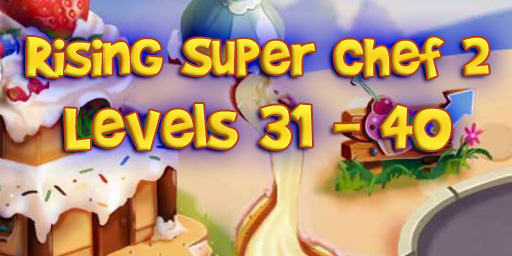 Rising Super Chef 2 – Level 31 – 40 Guide