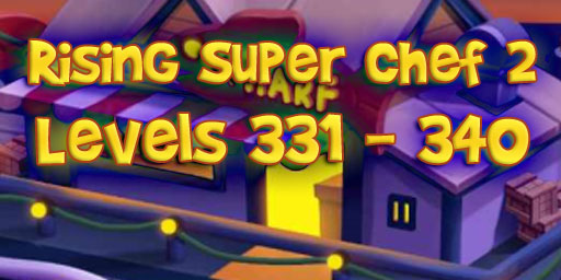 Rising Super Chef 2 – Level 331 – 340 Guide