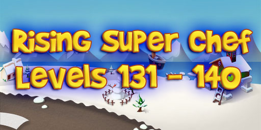 Rising Super Chef – Level 131 – 140 Guide