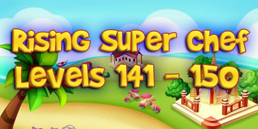 Rising Super Chef – Level 141 – 150 Guide