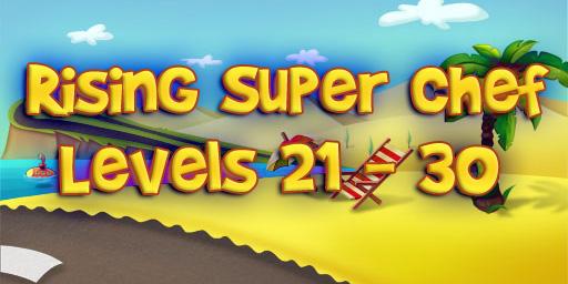 Rising Super Chef – Level 21 – 30 Guide