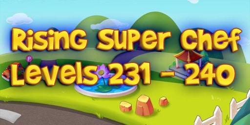 Rising Super Chef – Level 231 – 240 Guide