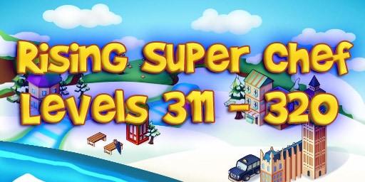 Rising Super Chef – Level 311 – 320 Guide