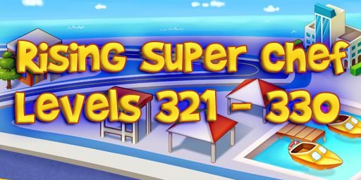 Rising Super Chef – Level 321 – 330 Guide