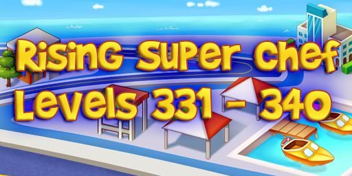 Rising Super Chef – Level 331 – 340 Guide