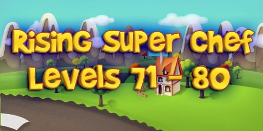 Rising Super Chef – Level 71 – 80 Guide